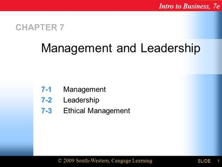 Intro to Business, 7e © 2009 South-Western, Cengage Learning SLIDE1 CHAPTER 7 7-1 7-1Management 7-2 7-2Leadership 7-3 7-3Ethical Management Management.