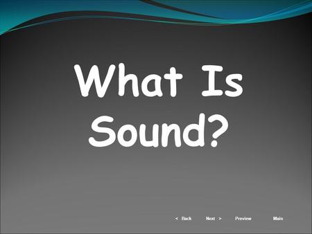 < BackNext >PreviewMain What Is Sound?. < BackNext >PreviewMain 1) All sounds are created by vibrations. a) A vibration is the complete back-and-forth.