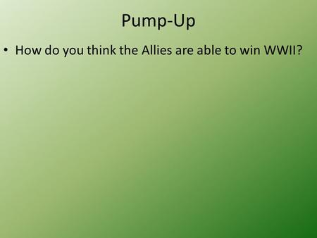 Pump-Up How do you think the Allies are able to win WWII?