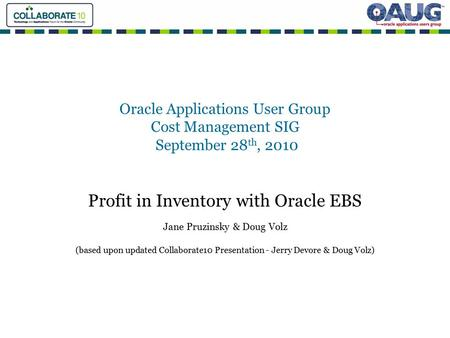 Oracle Applications User Group Cost Management SIG September 28 th, 2010 Profit in Inventory with Oracle EBS Jane Pruzinsky & Doug Volz (based upon updated.