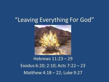 """Leaving Everything For God"" Hebrews 11:23 – 29 Exodus 6:20; 2:10; Acts 7:22 – 23 Matthew 4:18 – 22; Luke 9:27."