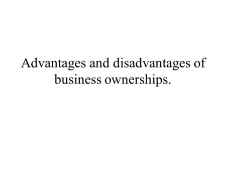 Advantages and disadvantages of business ownerships.