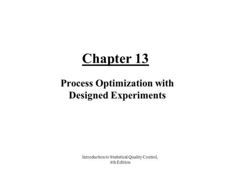 Introduction to Statistical Quality Control, 4th Edition Chapter 13 Process Optimization with Designed Experiments.