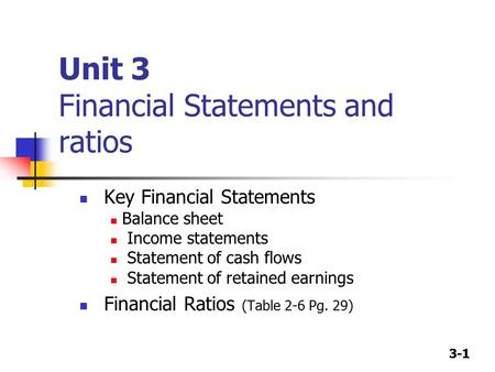 3-1 Unit 3 Financial Statements and ratios Key Financial Statements Balance sheet Income statements Statement of cash flows Statement of retained earnings.