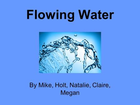 Flowing Water By Mike, Holt, Natalie, Claire, Megan.
