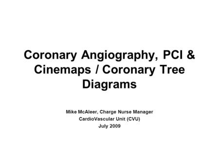 Coronary Angiography, PCI & Cinemaps / Coronary Tree Diagrams Mike McAleer, Charge Nurse Manager CardioVascular Unit (CVU) July 2009.