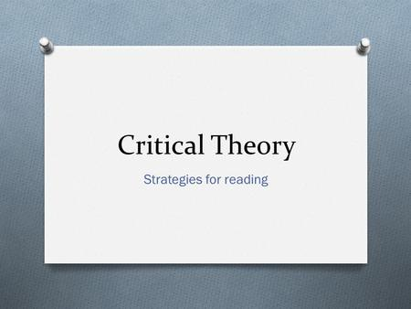 "Critical Theory Strategies for reading. What is Critical Theory? O Different ways of looking at text (think new lenses) O None is ""more right"" than another."