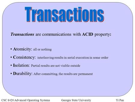CSC 8420 Advanced Operating Systems Georgia State University Yi Pan Transactions are communications with ACID property: Atomicity: all or nothing Consistency: