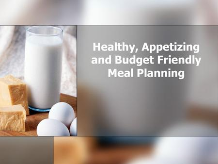 Healthy, Appetizing and Budget Friendly Meal Planning.