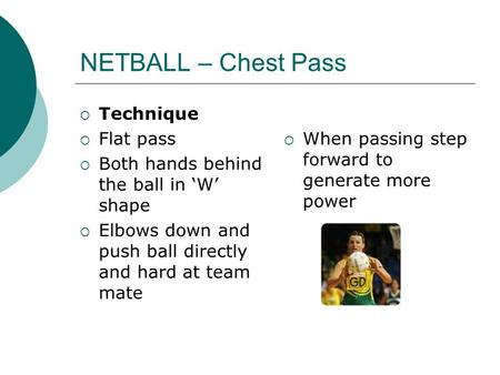 NETBALL – Chest Pass  Technique  Flat pass  Both hands behind the ball in 'W' shape  Elbows down and push ball directly and hard at team mate  When.