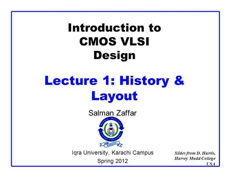 Introduction to CMOS VLSI Design Lecture 1: History & Layout Salman Zaffar Iqra University, Karachi Campus Spring 2012 Slides from D. Harris, Harvey Mudd.