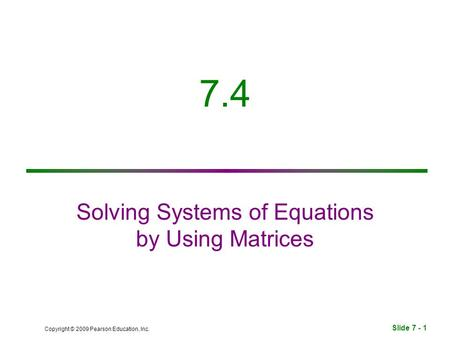 Slide 7 - 1 Copyright © 2009 Pearson Education, Inc. 7.4 Solving Systems of Equations by Using Matrices.