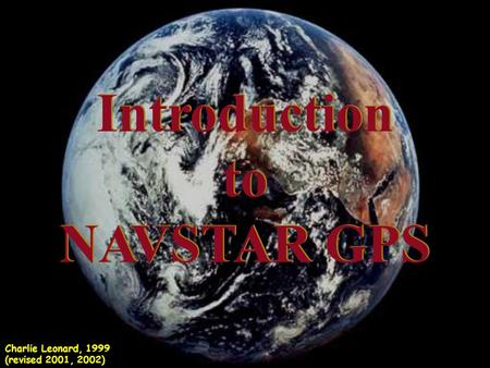 Introduction to NAVSTAR GPS Introduction to NAVSTAR GPS Charlie Leonard, 1999 (revised 2001, 2002)