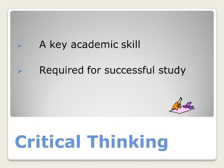 Critical Thinking  A key academic skill  Required for successful study.