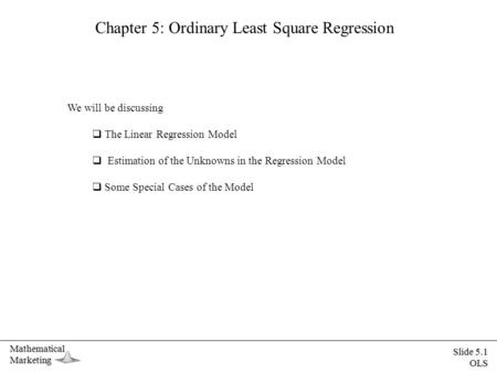 MathematicalMarketing Slide 5.1 OLS Chapter 5: Ordinary Least Square Regression We will be discussing  The Linear Regression Model  Estimation of the.
