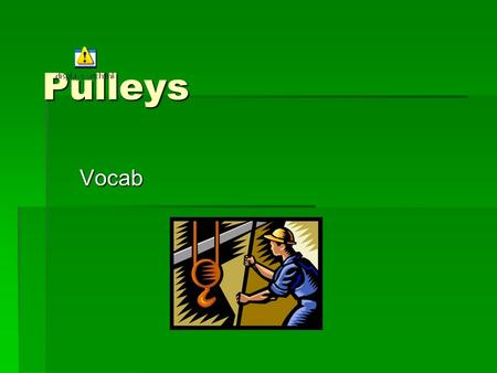 Pulleys Vocab. Vocab  A Pulley is a wheel with a grooved rim in which a rope can run to change the direction of the pull (force) that lifts a load.