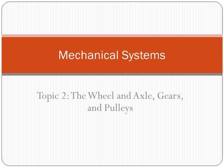 Topic 2: The Wheel and Axle, Gears, and Pulleys Mechanical Systems.