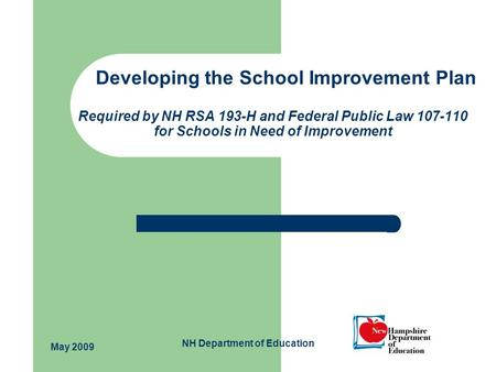 NH Department of Education Developing the School Improvement Plan Required by NH RSA 193-H and Federal Public Law 107-110 for Schools in Need of Improvement.
