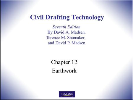 Seventh Edition By David A. Madsen, Terence M. Shumaker, and David P. Madsen Civil Drafting Technology Chapter 12 Earthwork.