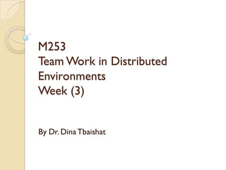 M253 Team Work in Distributed Environments Week (3) By Dr. Dina Tbaishat.