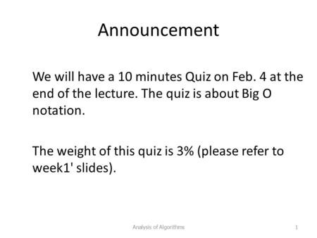Announcement We will have a 10 minutes Quiz on Feb. 4 at the end of the lecture. The quiz is about Big O notation. The weight of this quiz is 3% (please.