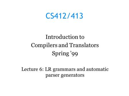 CS412/413 Introduction to Compilers and Translators Spring '99 Lecture 6: LR grammars and automatic parser generators.