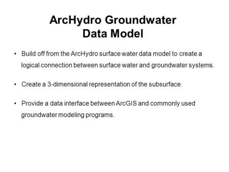 ArcHydro Groundwater Data Model Build off from the ArcHydro surface water data model to create a logical connection between surface water and groundwater.