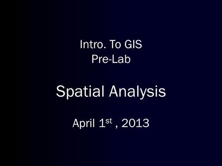 Intro. To GIS Pre-Lab Spatial Analysis April 1 st, 2013.