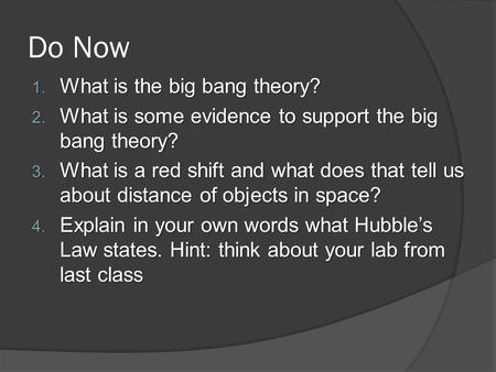 Do Now 1. What is the big bang theory? 2. What is some evidence to support the big bang theory? 3. What is a red shift and what does that tell us about.