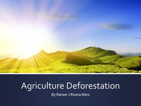 Agriculture Deforestation By Ranser J Rivera Alers.