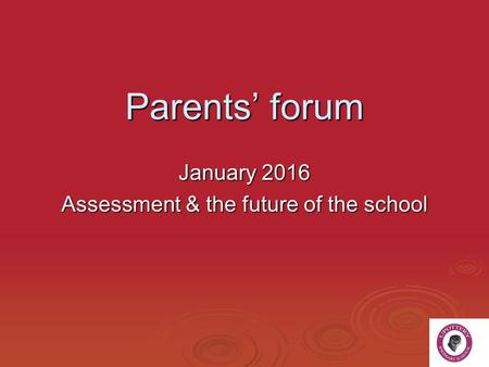 Parents' forum January 2016 Assessment & the future of the school.