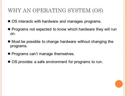 WHY AN OPERATING SYSTEM (OS) OS interacts with hardware and manages programs. Programs not expected to know which hardware they will run on. Must be possible.