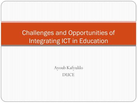 Ayoub Kafyulilo DUCE Challenges and Opportunities of Integrating ICT in Education.