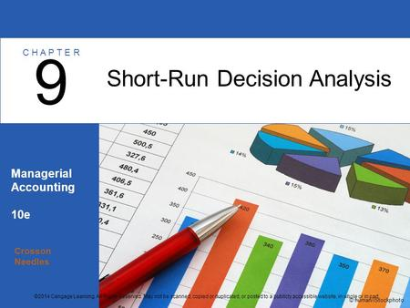 Crosson Needles Managerial Accounting 10e Short-Run Decision Analysis 9 C H A P T E R © human/iStockphoto ©2014 Cengage Learning. All Rights Reserved.