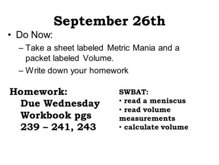 September 26th Do Now: –Take a sheet labeled Metric Mania and a packet labeled Volume. –Write down your homework Homework: Due Wednesday Workbook pgs 239.