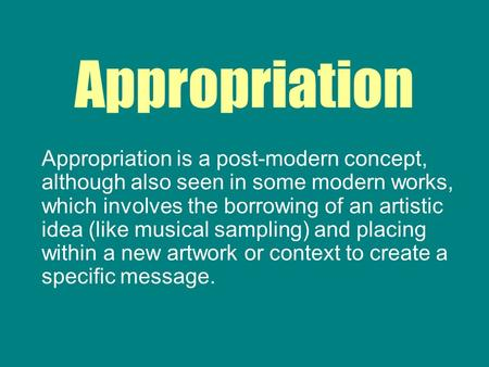 Appropriation Appropriation is a post-modern concept, although also seen in some modern works, which involves the borrowing of an artistic idea (like musical.