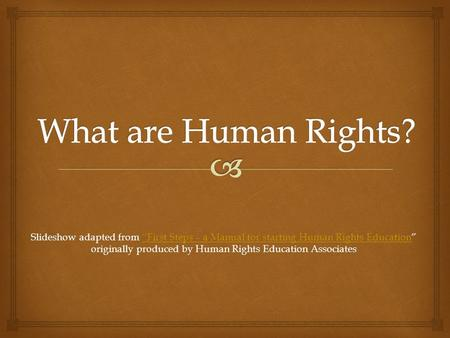 "Slideshow adapted from ""First Steps – a Manual for starting Human Rights Education"" originally produced by Human Rights Education Associates ""First Steps."