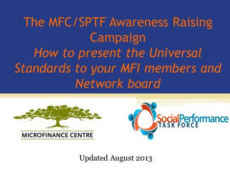 The MFC/SPTF Awareness Raising Campaign How to present the Universal Standards to your MFI members and Network board Updated August 2013.