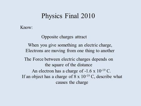 Physics Final 2010 Know: Opposite charges attract When you give something an electric charge, Electrons are moving from one thing to another The Force.