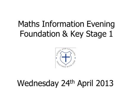 Maths Information Evening Foundation & Key Stage 1 Wednesday 24 th April 2013.