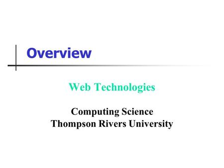 Overview Web Technologies Computing Science Thompson Rivers University.