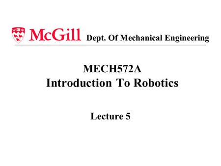 MECH572A Introduction To Robotics Lecture 5 Dept. Of Mechanical Engineering.