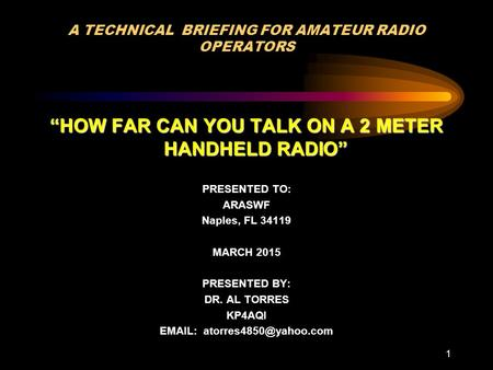"1 A TECHNICAL BRIEFING FOR AMATEUR RADIO OPERATORS ""HOW FAR CAN YOU TALK ON A 2 METER HANDHELD RADIO"" PRESENTED TO: ARASWF Naples, FL 34119 MARCH 2015."