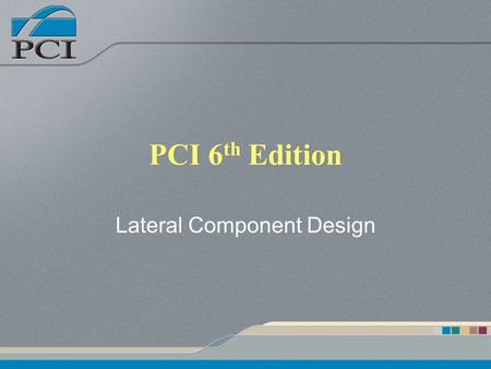 PCI 6 th Edition Lateral Component Design. Presentation Outline Architectural Components –Earthquake Loading Shear Wall Systems –Distribution of lateral.