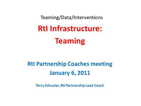 Teaming/Data/Interventions RtI Infrastructure: Teaming RtI Partnership Coaches meeting January 6, 2011 Terry Schuster, RtI Partnership Lead Coach.