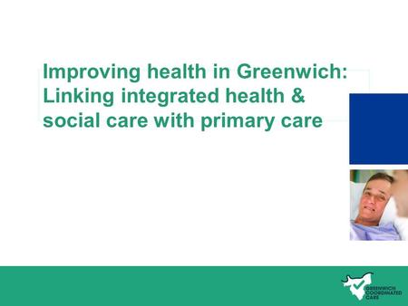 Name of presentation Improving health in Greenwich: Linking integrated health & social care with primary care.