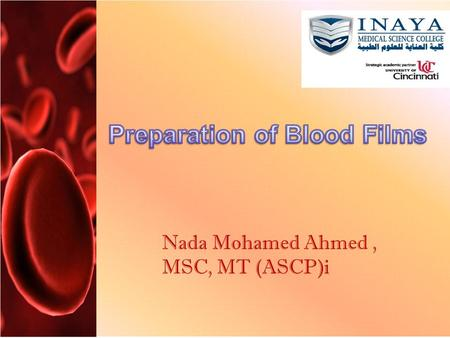 Nada Mohamed Ahmed, MSC, MT (ASCP)i. Preparation of Blood Films Values: To study morphology of RBC. To study morphology of WBC. To study morphology of.