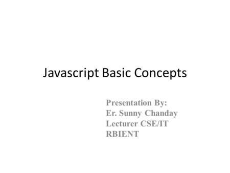 Javascript Basic Concepts Presentation By: Er. Sunny Chanday Lecturer CSE/IT RBIENT.