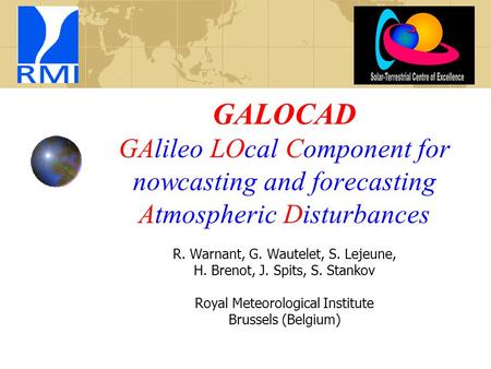 GALOCAD GAlileo LOcal Component for nowcasting and forecasting Atmospheric Disturbances R. Warnant, G. Wautelet, S. Lejeune, H. Brenot, J. Spits, S. Stankov.