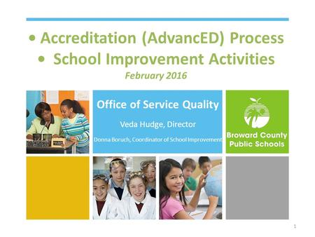 Accreditation (AdvancED) Process School Improvement Activities February 2016 Office of Service Quality Veda Hudge, Director Donna Boruch, Coordinator of.